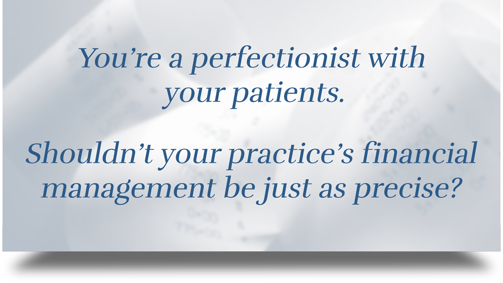 You're a perfectionist with your patients. Shouldn't your orthodontic practice's financial management be just as precise?